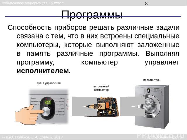 Программы Способность приборов решать различные задачи связана с тем, что в них встроены специальные компьютеры, которые выполняют заложенные в память различные программы. Выполняя программу, компьютер управляет исполнителем. встроенный компьютер пу…