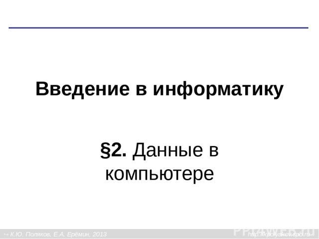 Введение в информатику §2. Данные в компьютере К.Ю. Поляков, Е.А. Ерёмин, 2013 http://kpolyakov.spb.ru