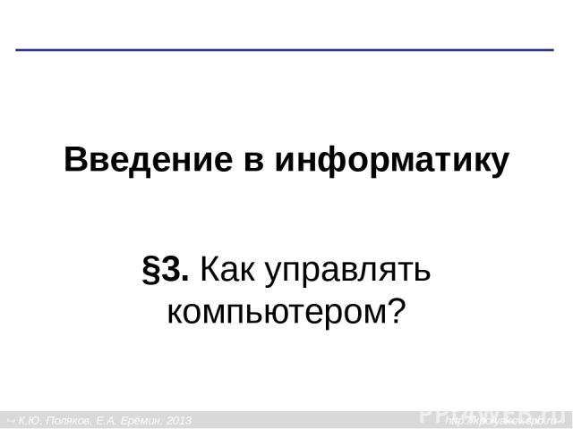 Введение в информатику §3. Как управлять компьютером? К.Ю. Поляков, Е.А. Ерёмин, 2013 http://kpolyakov.spb.ru