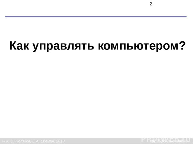 Как управлять компьютером? К.Ю. Поляков, Е.А. Ерёмин, 2013 http://kpolyakov.spb.ru