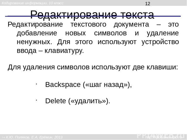 Редактирование текста Редактирование текстового документа – это добавление новых символов и удаление ненужных. Для этого используют устройство ввода – клавиатуру. Для удаления символов используют две клавиши: Backspace («шаг назад»), Delete («удалит…