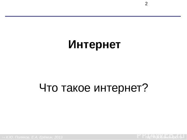 Интернет Что такое интернет? К.Ю. Поляков, Е.А. Ерёмин, 2013 http://kpolyakov.spb.ru