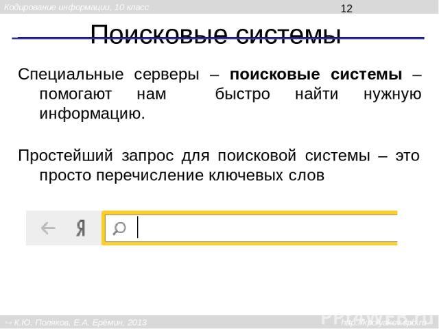 Поисковые системы Специальные серверы – поисковые системы – помогают нам быстро найти нужную информацию. Простейший запрос для поисковой системы – это просто перечисление ключевых слов Кодирование информации, 10 класс К.Ю. Поляков, Е.А. Ерёмин, 2013…