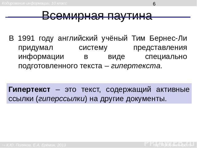 Всемирная паутина В 1991 году английский учёный Тим Бернес-Ли придумал систему представления информации в виде специально подготовленного текста – гипертекста. Гипертекст – это текст, содержащий активные ссылки (гиперссылки) на другие документы. Код…