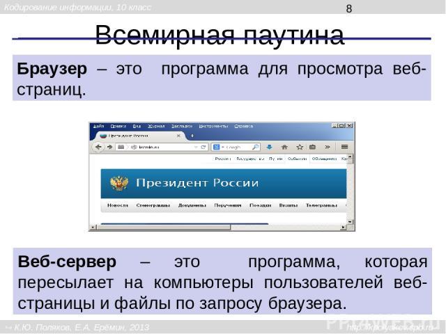 Всемирная паутина Браузер – это программа для просмотра веб-страниц. Веб-сервер – это программа, которая пересылает на компьютеры пользователей веб-страницы и файлы по запросу браузера. Кодирование информации, 10 класс К.Ю. Поляков, Е.А. Ерёмин, 201…
