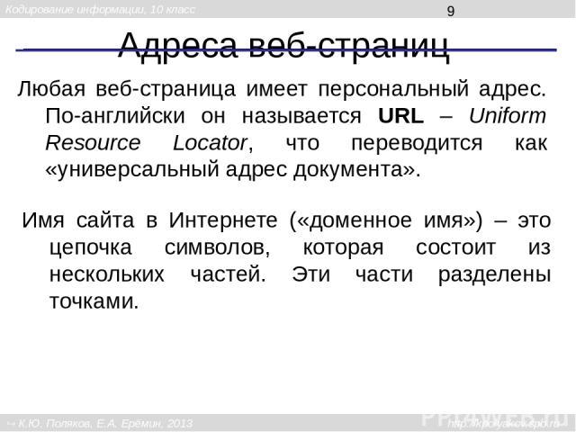 Адреса веб-страниц Любая веб-страница имеет персональный адрес. По-английски он называется URL – Uniform Resource Locator, что переводится как «универсальный адрес документа». Имя сайта в Интернете («доменное имя») – это цепочка символов, которая со…