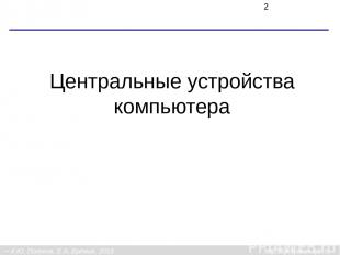 Центральные устройства компьютера К.Ю. Поляков, Е.А. Ерёмин, 2013 http://kpolyak