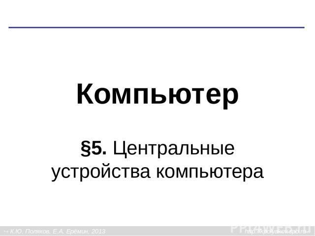 Компьютер §5. Центральные устройства компьютера К.Ю. Поляков, Е.А. Ерёмин, 2013 http://kpolyakov.spb.ru