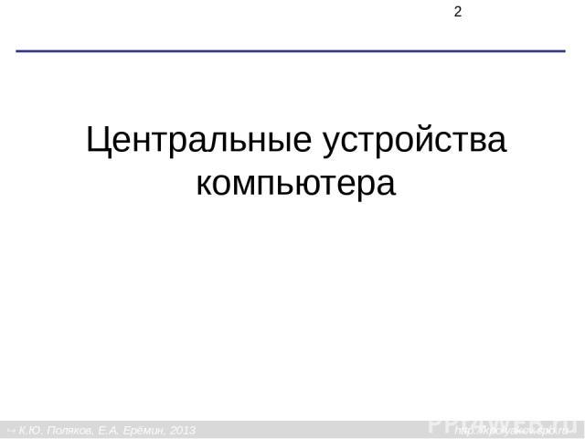 Центральные устройства компьютера К.Ю. Поляков, Е.А. Ерёмин, 2013 http://kpolyakov.spb.ru