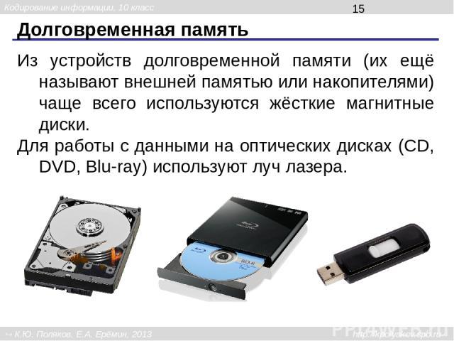Долговременная память Из устройств долговременной памяти (их ещё называют внешней памятью или накопителями) чаще всего используются жёсткие магнитные диски. Для работы с данными на оптических дисках (CD, DVD, Blu-ray) используют луч лазера. Кодирова…