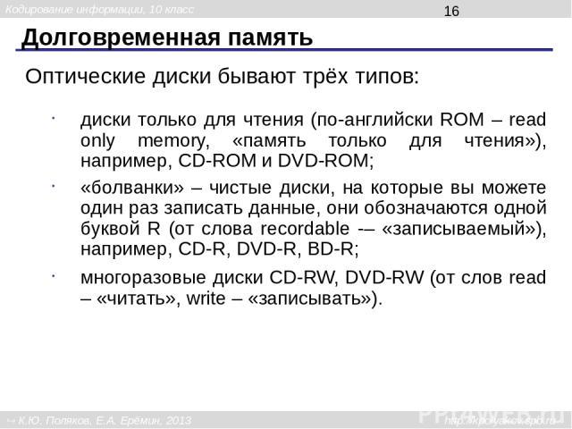 Долговременная память Оптические диски бывают трёх типов: диски только для чтения (по-английски ROM – read only memory, «память только для чтения»), например, CD-ROM и DVD-ROM; «болванки» – чистые диски, на которые вы можете один раз записать данные…
