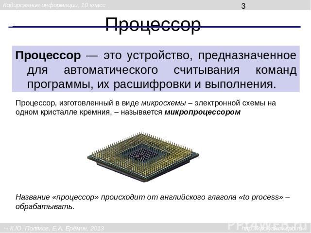 Процессор Процессор — это устройство, предназначенное для автоматического считывания команд программы, их расшифровки и выполнения. Название «процессор» происходит от английского глагола «to process» – обрабатывать. Процессор, изготовленный в виде м…