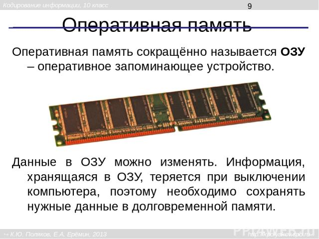 Оперативная память Оперативная память сокращённо называется ОЗУ – оперативное запоминающее устройство. Данные в ОЗУ можно изменять. Информация, хранящаяся в ОЗУ, теряется при выключении компьютера, поэтому необходимо сохранять нужные данные в долгов…