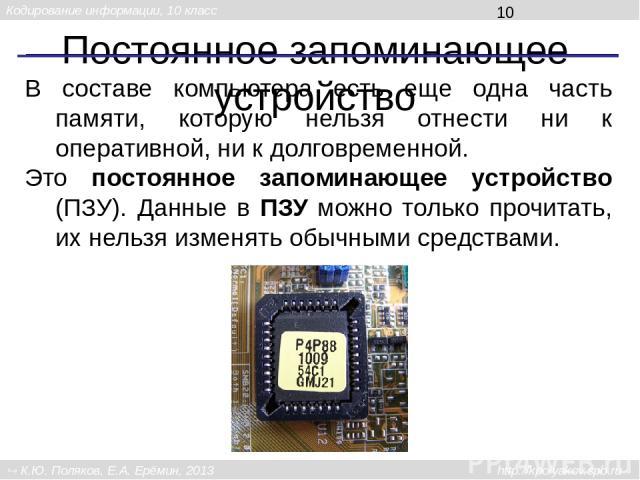 Постоянное запоминающее устройство В составе компьютера есть еще одна часть памяти, которую нельзя отнести ни к оперативной, ни к долговременной. Это постоянное запоминающее устройство (ПЗУ). Данные в ПЗУ можно только прочитать, их нельзя изменять о…