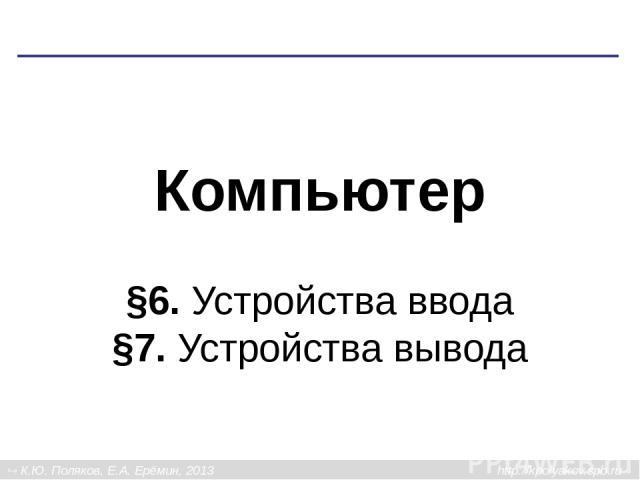 Компьютер §6. Устройства ввода §7. Устройства вывода К.Ю. Поляков, Е.А. Ерёмин, 2013 http://kpolyakov.spb.ru