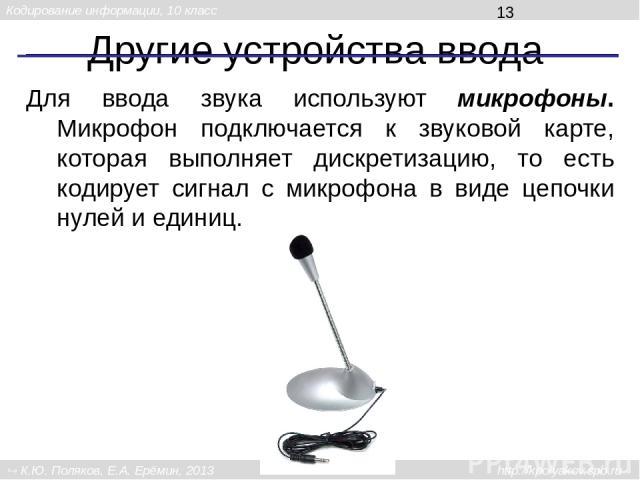 Другие устройства ввода Для ввода звука используют микрофоны. Микрофон подключается к звуковой карте, которая выполняет дискретизацию, то есть кодирует сигнал с микрофона в виде цепочки нулей и единиц. Кодирование информации, 10 класс К.Ю. Поляков, …