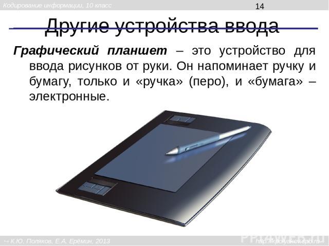 Другие устройства ввода Графический планшет – это устройство для ввода рисунков от руки. Он напоминает ручку и бумагу, только и «ручка» (перо), и «бумага» – электронные. Кодирование информации, 10 класс К.Ю. Поляков, Е.А. Ерёмин, 2013 http://kpolyak…