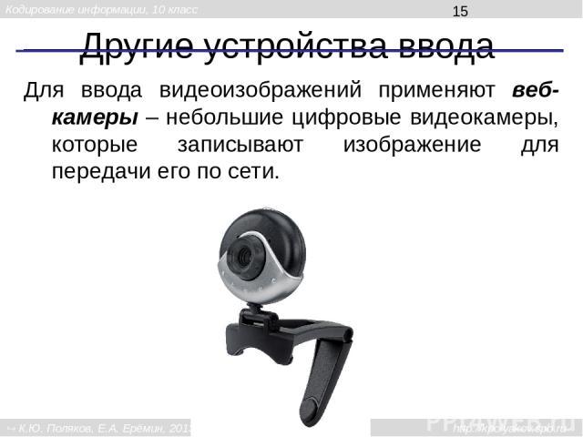 Другие устройства ввода Для ввода видеоизображений применяют веб-камеры – небольшие цифровые видеокамеры, которые записывают изображение для передачи его по сети. Кодирование информации, 10 класс К.Ю. Поляков, Е.А. Ерёмин, 2013 http://kpolyakov.spb.ru
