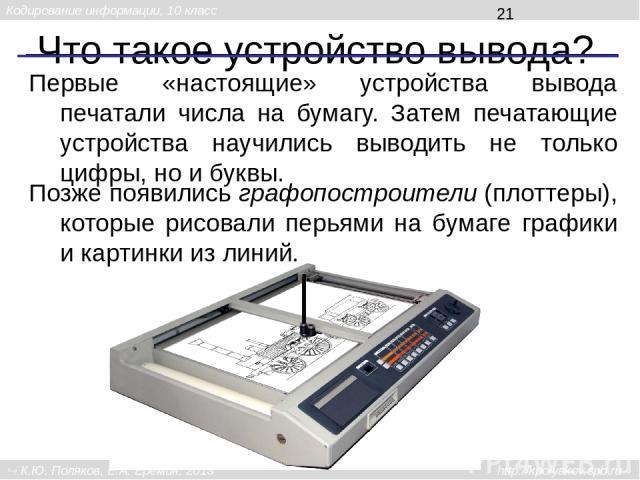 Что такое устройство вывода? Первые «настоящие» устройства вывода печатали числа на бумагу. Затем печатающие устройства научились выводить не только цифры, но и буквы. Позже появились графопостроители (плоттеры), которые рисовали перьями на бумаге г…