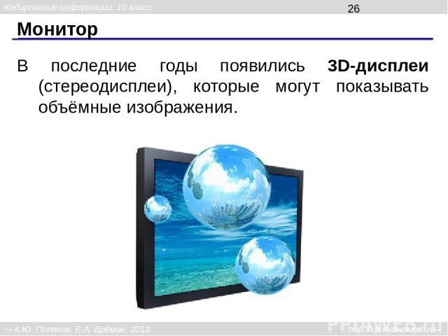 Монитор В последние годы появились 3D-дисплеи (стереодисплеи), которые могут показывать объёмные изображения. Кодирование информации, 10 класс К.Ю. Поляков, Е.А. Ерёмин, 2013 http://kpolyakov.spb.ru