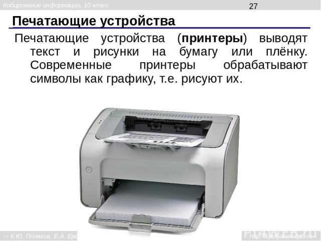 Печатающие устройства Печатающие устройства (принтеры) выводят текст и рисунки на бумагу или плёнку. Современные принтеры обрабатывают символы как графику, т.е. рисуют их. Кодирование информации, 10 класс К.Ю. Поляков, Е.А. Ерёмин, 2013 http://kpoly…