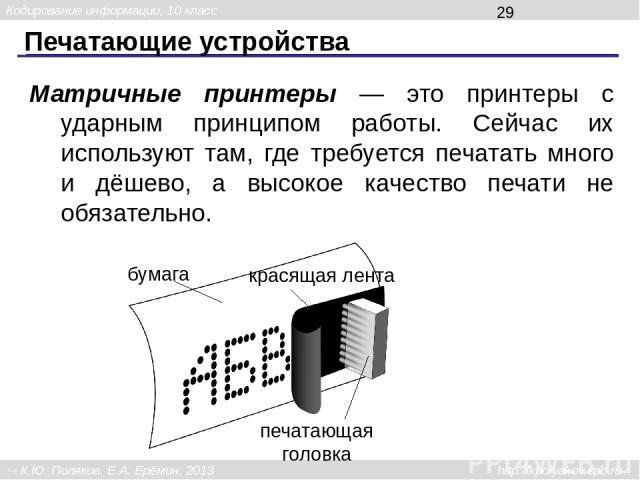Печатающие устройства Матричные принтеры — это принтеры с ударным принципом работы. Сейчас их используют там, где требуется печатать много и дёшево, а высокое качество печати не обязательно. красящая лента бумага печатающая головка Кодирование инфор…