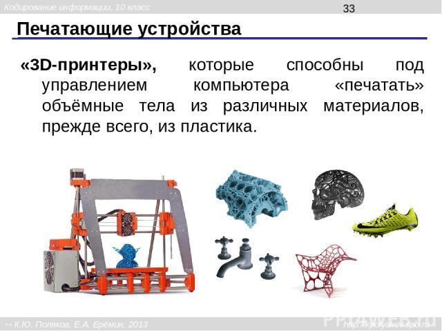 Печатающие устройства «3D-принтеры», которые способны под управлением компьютера «печатать» объёмные тела из различных материалов, прежде всего, из пластика. Кодирование информации, 10 класс К.Ю. Поляков, Е.А. Ерёмин, 2013 http://kpolyakov.spb.ru