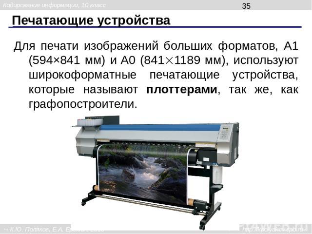 Печатающие устройства Для печати изображений больших форматов, А1 (594×841 мм) и A0 (841 1189 мм), используют широкоформатные печатающие устройства, которые называют плоттерами, так же, как графопостроители. Кодирование информации, 10 класс К.Ю. Пол…