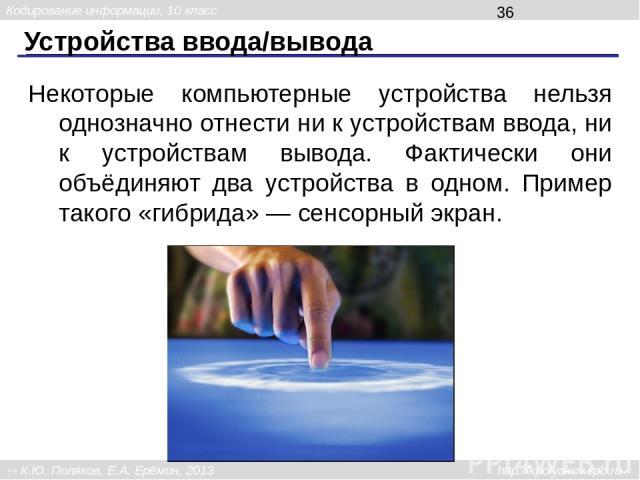 Устройства ввода/вывода Некоторые компьютерные устройства нельзя однозначно отнести ни к устройствам ввода, ни к устройствам вывода. Фактически они объёдиняют два устройства в одном. Пример такого «гибрида» — сенсорный экран. Кодирование информации,…