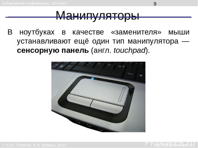 Манипуляторы В ноутбуках в качестве «заменителя» мыши устанавливают ещё один тип манипулятора — сенсорную панель (англ. touchpad). Кодирование информации, 10 класс К.Ю. Поляков, Е.А. Ерёмин, 2013 http://kpolyakov.spb.ru