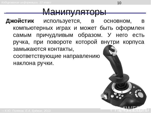 Манипуляторы Джойстик используется, в основном, в компьютерных играх и может быть оформлен самым причудливым образом. У него есть ручка, при повороте которой внутри корпуса замыкаются контакты, соответствующие направлению наклона ручки. Кодирование …