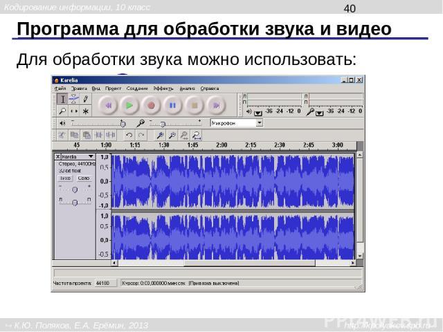 Программа для обработки звука и видео Наиболее популярны: Adobe Premier Pinnacle Studio Sony Vegas Pro iMovie Avidemux Кодирование информации, 10 класс К.Ю. Поляков, Е.А. Ерёмин, 2013 http://kpolyakov.spb.ru