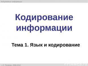 Кодирование информации Тема 1. Язык и кодирование К. Поляков, 2006-2012 http://k