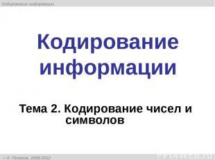 Кодирование информации Тема 2. Кодирование чисел и символов К. Поляков, 2006-201