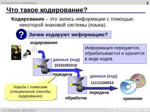 Что такое кодирование? * Кодирование – это запись информации с помощью некоторой