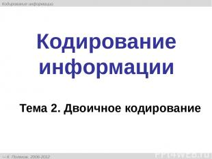 Кодирование информации Тема 2. Двоичное кодирование К. Поляков, 2006-2012 http:/