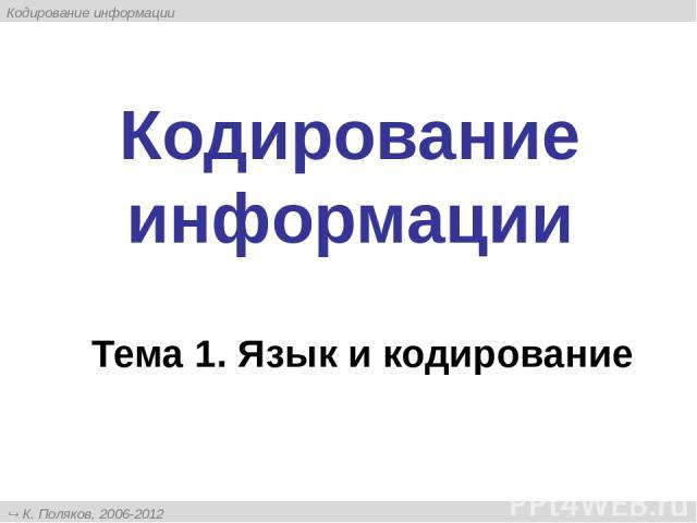 Кодирование информации Тема 1. Язык и кодирование К. Поляков, 2006-2012 http://kpolyakov.narod.ru Кодирование информации