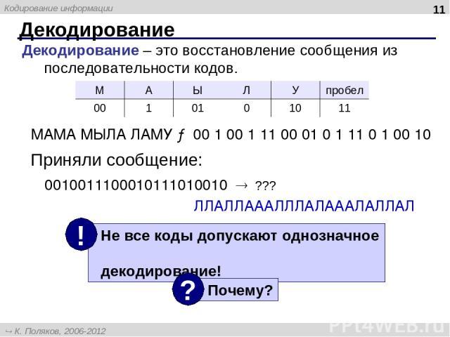 Декодирование * Декодирование – это восстановление сообщения из последовательности кодов. МАМА МЫЛА ЛАМУ → 00 1 00 1 11 00 01 0 1 11 0 1 00 10 0010011100010111010010 ??? ЛЛАЛЛАААЛЛЛАЛАААЛАЛЛАЛ Приняли сообщение: М А Ы Л У пробел 00 1 01 0 10 11 К. П…