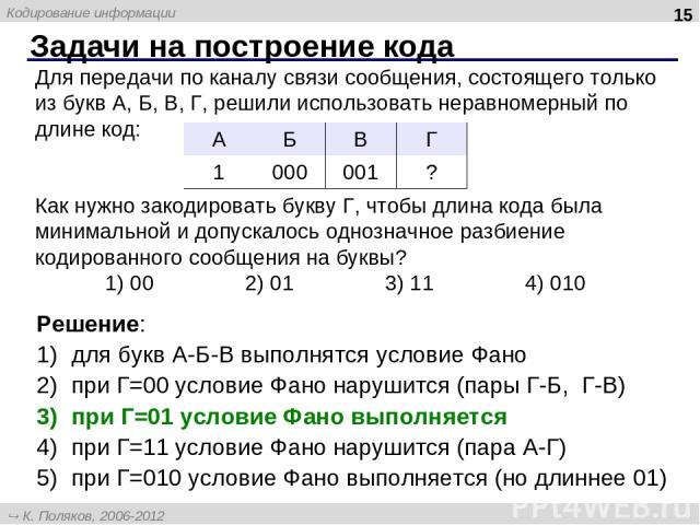 Задачи на построение кода * Для передачи по каналу связи сообщения, состоящего только из букв А, Б, В, Г, решили использовать неравномерный по длине код: Как нужно закодировать букву Г, чтобы длина кода была минимальной и допускалось однозначное раз…