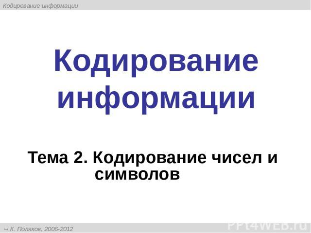 Кодирование информации Тема 2. Кодирование чисел и символов К. Поляков, 2006-2012 http://kpolyakov.narod.ru Кодирование информации