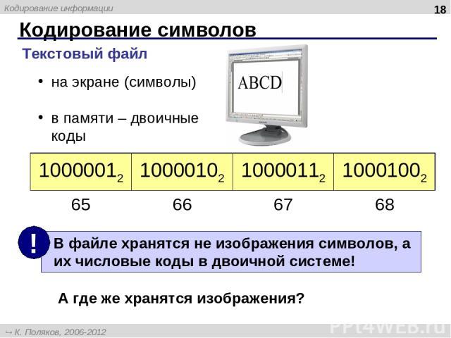 Кодирование символов * Текстовый файл на экране (символы) в памяти – двоичные коды А где же хранятся изображения? 10000012 10000102 10000112 10001002 65 66 67 68 К. Поляков, 2006-2012 http://kpolyakov.narod.ru Кодирование информации