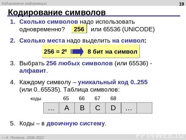 Кодирование символов * Сколько символов надо использовать одновременно? или 65536 (UNICODE) Сколько места надо выделить на символ: Выбрать 256 любых символов (или 65536) - алфавит. Каждому символу – уникальный код 0..255 (или 0..65535). Таблица симв…