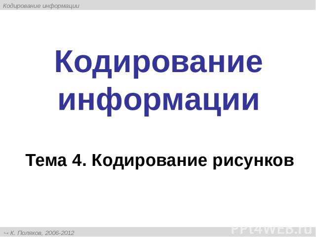 Кодирование информации Тема 4. Кодирование рисунков К. Поляков, 2006-2012 http://kpolyakov.narod.ru Кодирование информации