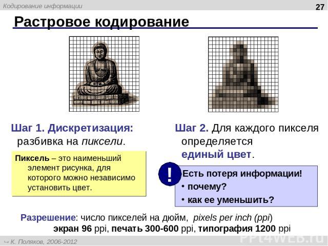 Растровое кодирование * Шаг 1. Дискретизация: разбивка на пиксели. Шаг 2. Для каждого пикселя определяется единый цвет. Пиксель – это наименьший элемент рисунка, для которого можно независимо установить цвет. Разрешение: число пикселей на дюйм, pixe…