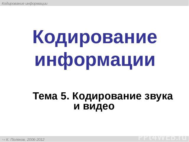 Кодирование информации Тема 5. Кодирование звука и видео К. Поляков, 2006-2012 http://kpolyakov.narod.ru Кодирование информации