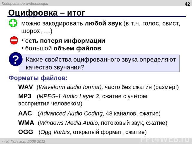Оцифровка – итог * можно закодировать любой звук (в т.ч. голос, свист, шорох, …) есть потеря информации большой объем файлов Форматы файлов: WAV (Waveform audio format), часто без сжатия (размер!) MP3 (MPEG-1 Audio Layer 3, сжатие с учётом восприяти…