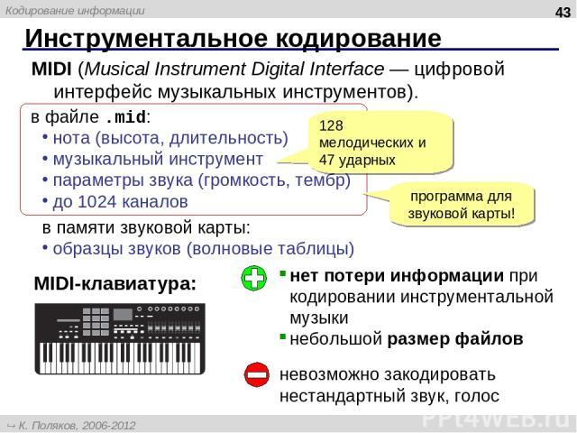 Инструментальное кодирование * MIDI (Musical Instrument Digital Interface — цифровой интерфейс музыкальных инструментов). в файле .mid: нота (высота, длительность) музыкальный инструмент параметры звука (громкость, тембр) до 1024 каналов в памяти зв…