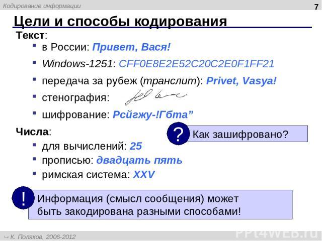 """Текст: в России: Привет, Вася! Windows-1251: CFF0E8E2E52C20C2E0F1FF21 передача за рубеж (транслит): Privet, Vasya! стенография: шифрование: Рсйгжу-!Гбта"""" Числа: для вычислений: 25 прописью: двадцать пять римская система: XXV Цели и способы кодирован…"""