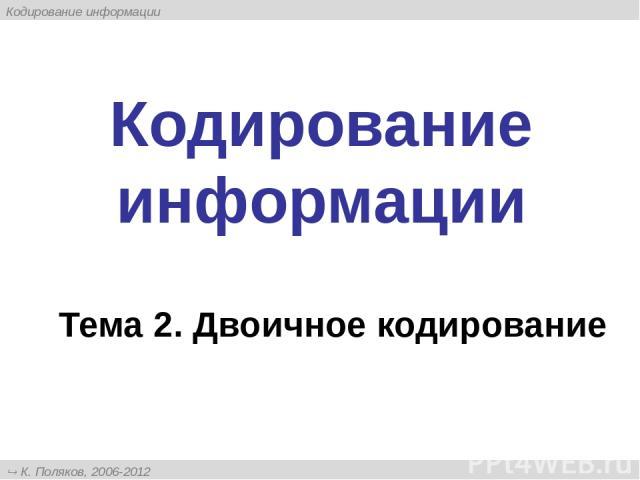 Кодирование информации Тема 2. Двоичное кодирование К. Поляков, 2006-2012 http://kpolyakov.narod.ru Кодирование информации