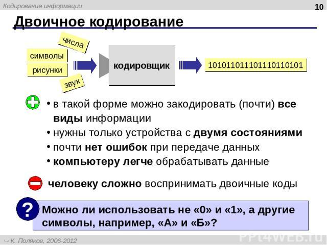 Двоичное кодирование * в такой форме можно закодировать (почти) все виды информации нужны только устройства с двумя состояниями почти нет ошибок при передаче данных компьютеру легче обрабатывать данные человеку сложно воспринимать двоичные коды числ…